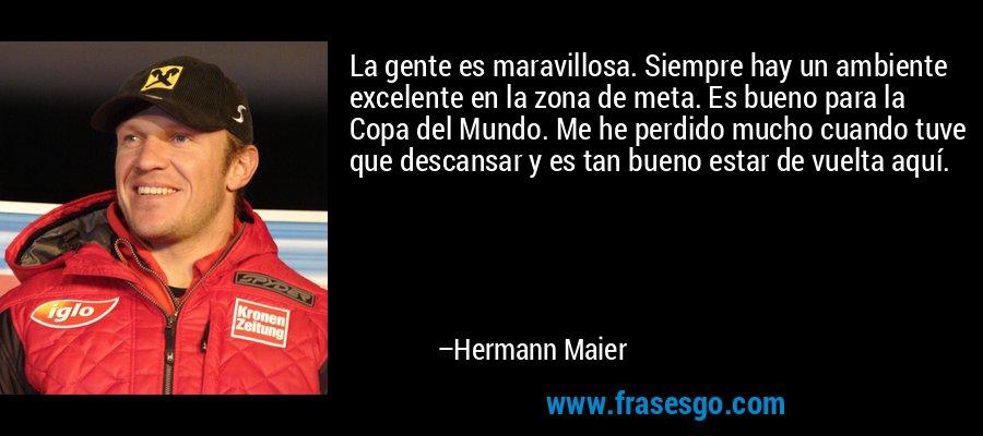 La gente es maravillosa. Siempre hay un ambiente excelente en la zona de meta. Es bueno para la Copa del Mundo. Me he perdido mucho cuando tuve que descansar y es tan bueno estar de vuelta aquí. – Hermann Maier
