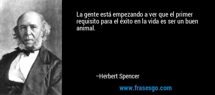 La gente está empezando a ver que el primer requisito para el éxito en la vida es ser un buen animal. – Herbert Spencer