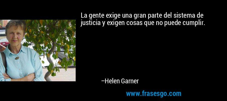La gente exige una gran parte del sistema de justicia y exigen cosas que no puede cumplir. – Helen Garner