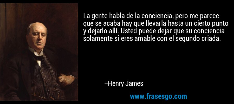 La gente habla de la conciencia, pero me parece que se acaba hay que llevarla hasta un cierto punto y dejarlo allí. Usted puede dejar que su conciencia solamente si eres amable con el segundo criada. – Henry James