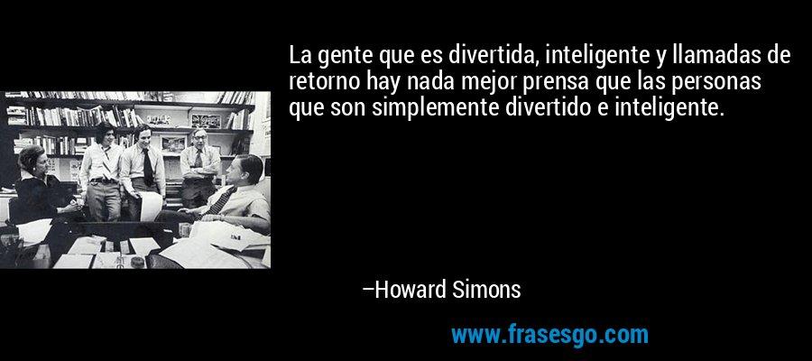 La gente que es divertida, inteligente y llamadas de retorno hay nada mejor prensa que las personas que son simplemente divertido e inteligente. – Howard Simons