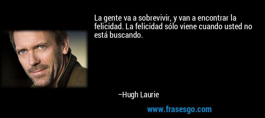 La gente va a sobrevivir, y van a encontrar la felicidad. La felicidad sólo viene cuando usted no está buscando. – Hugh Laurie