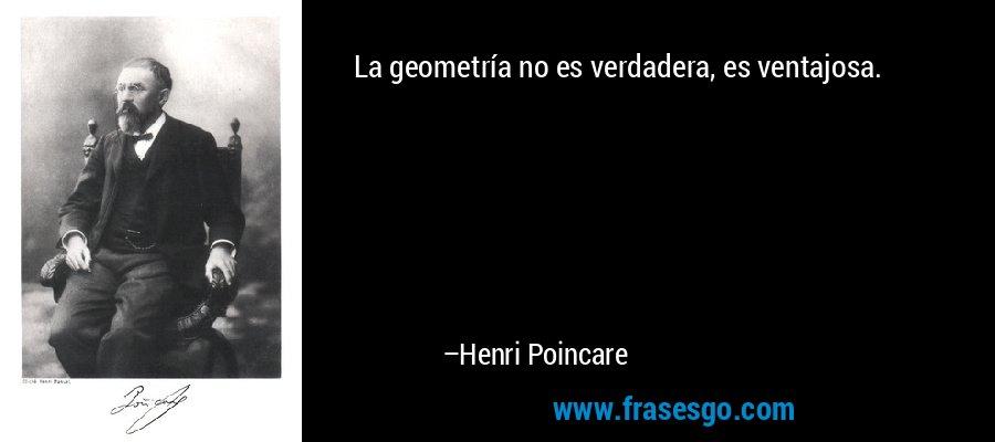 La geometría no es verdadera, es ventajosa. – Henri Poincare