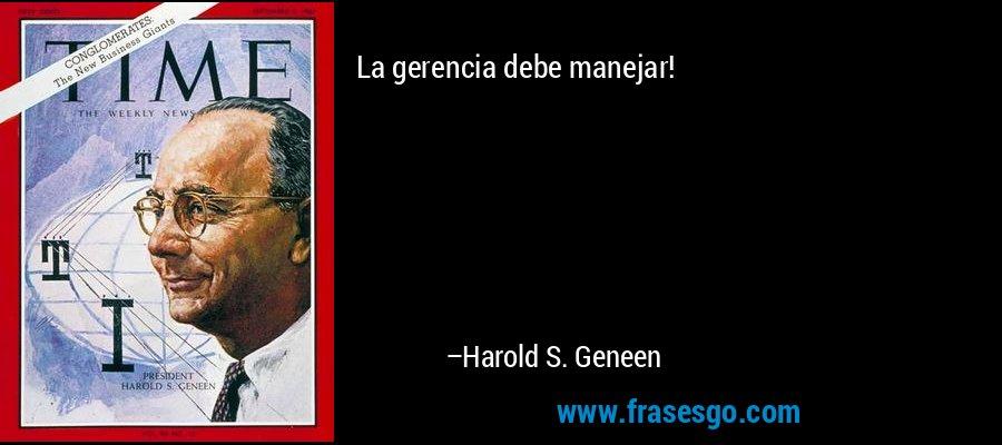 La gerencia debe manejar! – Harold S. Geneen