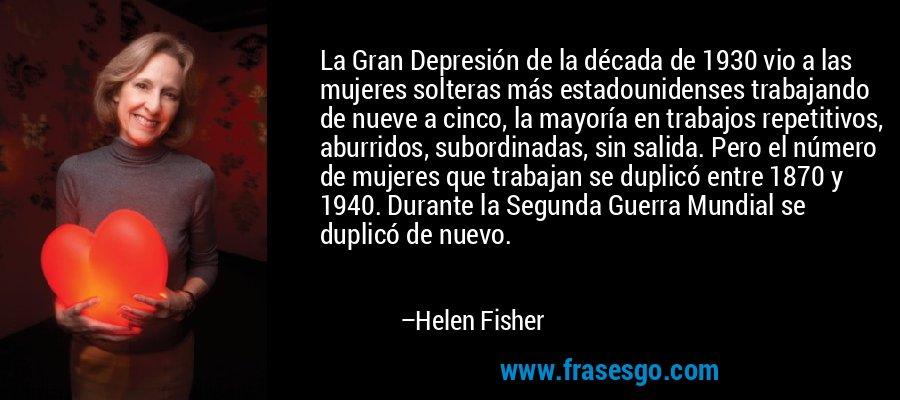 La Gran Depresión de la década de 1930 vio a las mujeres solteras más estadounidenses trabajando de nueve a cinco, la mayoría en trabajos repetitivos, aburridos, subordinadas, sin salida. Pero el número de mujeres que trabajan se duplicó entre 1870 y 1940. Durante la Segunda Guerra Mundial se duplicó de nuevo. – Helen Fisher