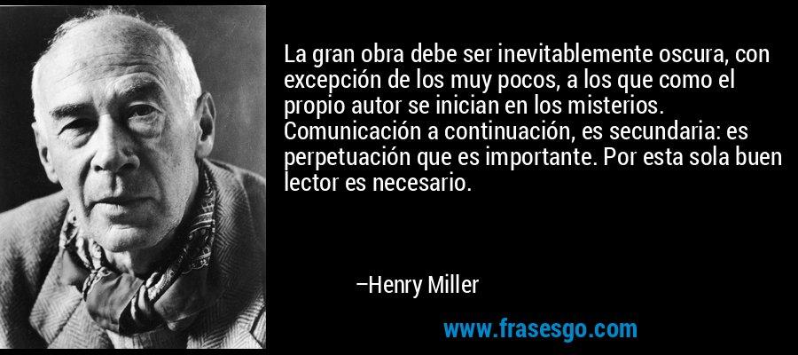 La gran obra debe ser inevitablemente oscura, con excepción de los muy pocos, a los que como el propio autor se inician en los misterios. Comunicación a continuación, es secundaria: es perpetuación que es importante. Por esta sola buen lector es necesario. – Henry Miller