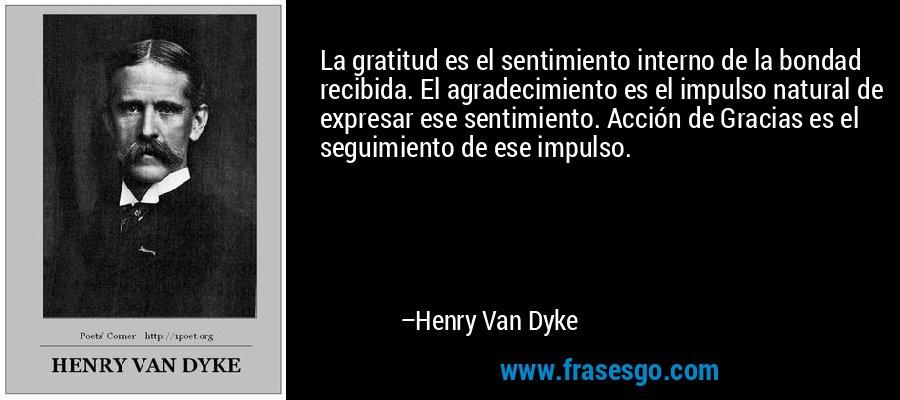 La gratitud es el sentimiento interno de la bondad recibida. El agradecimiento es el impulso natural de expresar ese sentimiento. Acción de Gracias es el seguimiento de ese impulso. – Henry Van Dyke