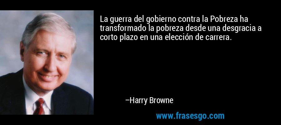 La guerra del gobierno contra la Pobreza ha transformado la pobreza desde una desgracia a corto plazo en una elección de carrera. – Harry Browne