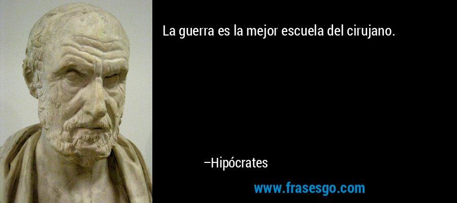 La guerra es la mejor escuela del cirujano. – Hipócrates