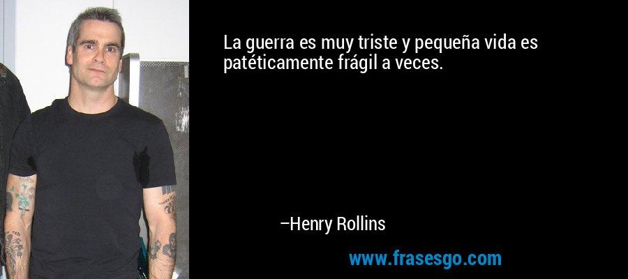 La guerra es muy triste y pequeña vida es patéticamente frágil a veces. – Henry Rollins