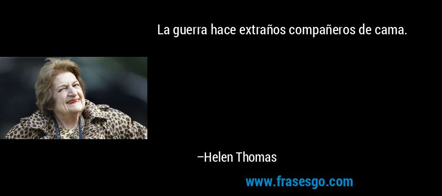 La guerra hace extraños compañeros de cama. – Helen Thomas