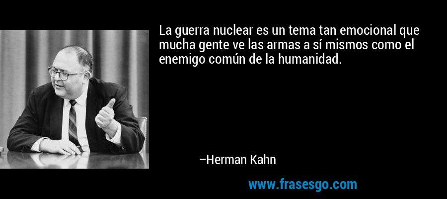 La guerra nuclear es un tema tan emocional que mucha gente ve las armas a sí mismos como el enemigo común de la humanidad. – Herman Kahn