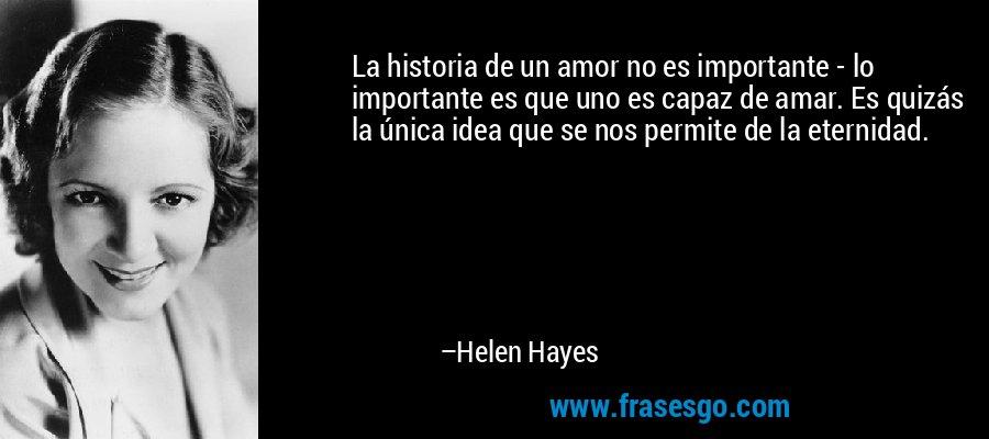 La historia de un amor no es importante - lo importante es que uno es capaz de amar. Es quizás la única idea que se nos permite de la eternidad. – Helen Hayes