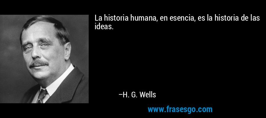 La historia humana, en esencia, es la historia de las ideas. – H. G. Wells