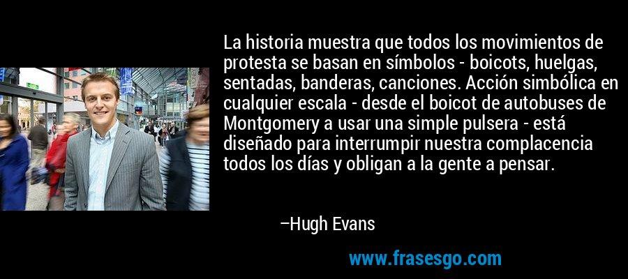 La historia muestra que todos los movimientos de protesta se basan en símbolos - boicots, huelgas, sentadas, banderas, canciones. Acción simbólica en cualquier escala - desde el boicot de autobuses de Montgomery a usar una simple pulsera - está diseñado para interrumpir nuestra complacencia todos los días y obligan a la gente a pensar. – Hugh Evans