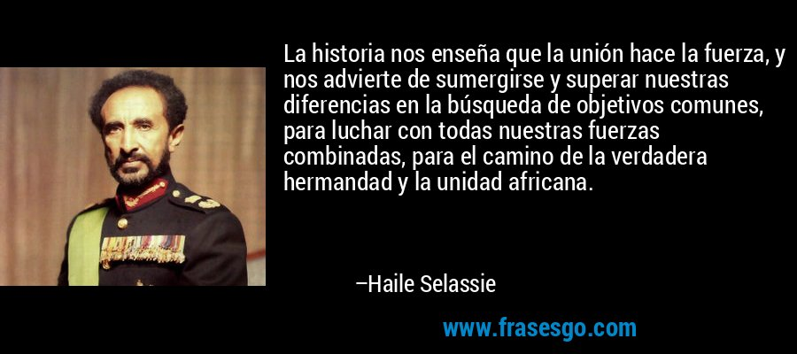 La historia nos enseña que la unión hace la fuerza, y nos advierte de sumergirse y superar nuestras diferencias en la búsqueda de objetivos comunes, para luchar con todas nuestras fuerzas combinadas, para el camino de la verdadera hermandad y la unidad africana. – Haile Selassie