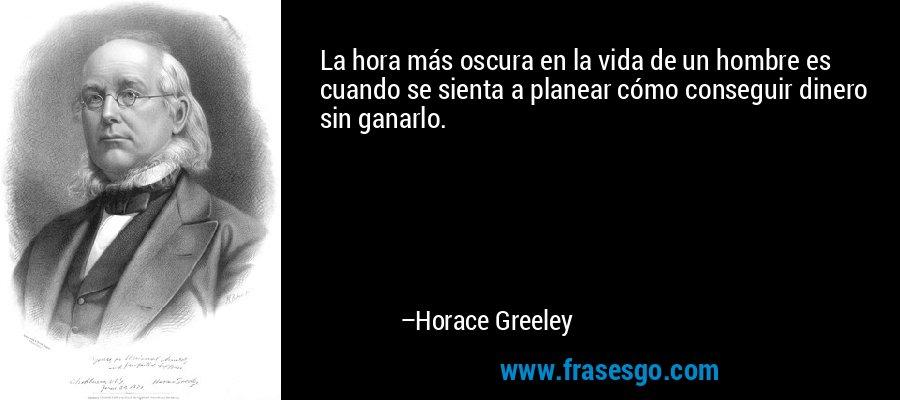 La hora más oscura en la vida de un hombre es cuando se sienta a planear cómo conseguir dinero sin ganarlo. – Horace Greeley