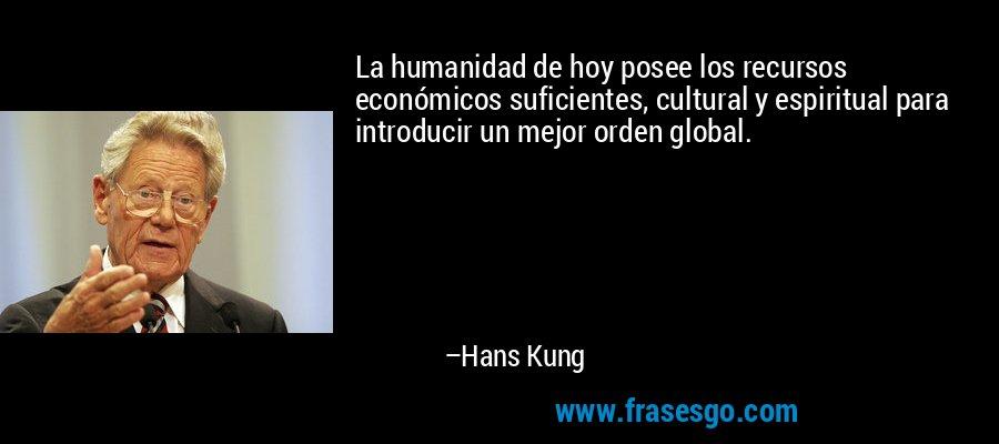 La humanidad de hoy posee los recursos económicos suficientes, cultural y espiritual para introducir un mejor orden global. – Hans Kung