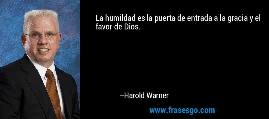 La humildad es la puerta de entrada a la gracia y el favor de Dios. – Harold Warner