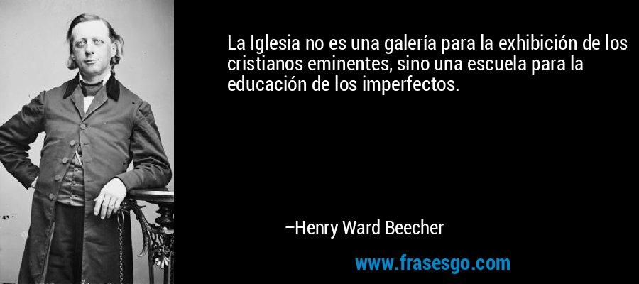 La Iglesia no es una galería para la exhibición de los cristianos eminentes, sino una escuela para la educación de los imperfectos. – Henry Ward Beecher