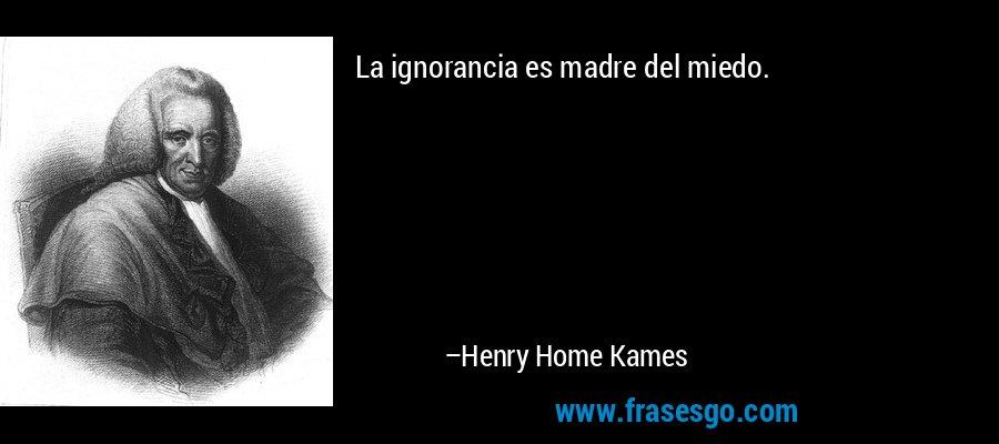 La ignorancia es madre del miedo. – Henry Home Kames