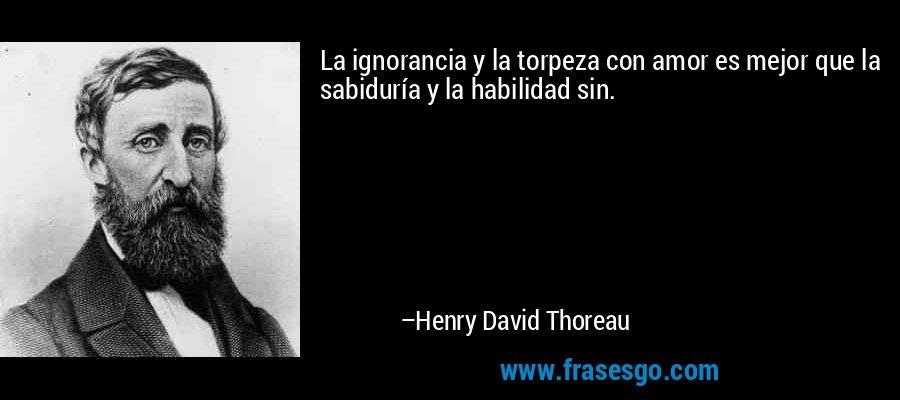 La ignorancia y la torpeza con amor es mejor que la sabiduría y la habilidad sin. – Henry David Thoreau