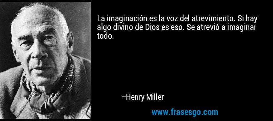 La imaginación es la voz del atrevimiento. Si hay algo divino de Dios es eso. Se atrevió a imaginar todo. – Henry Miller