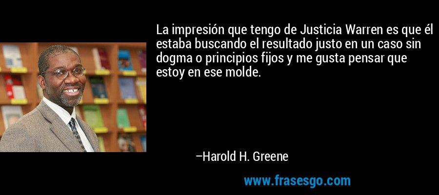 La impresión que tengo de Justicia Warren es que él estaba buscando el resultado justo en un caso sin dogma o principios fijos y me gusta pensar que estoy en ese molde. – Harold H. Greene