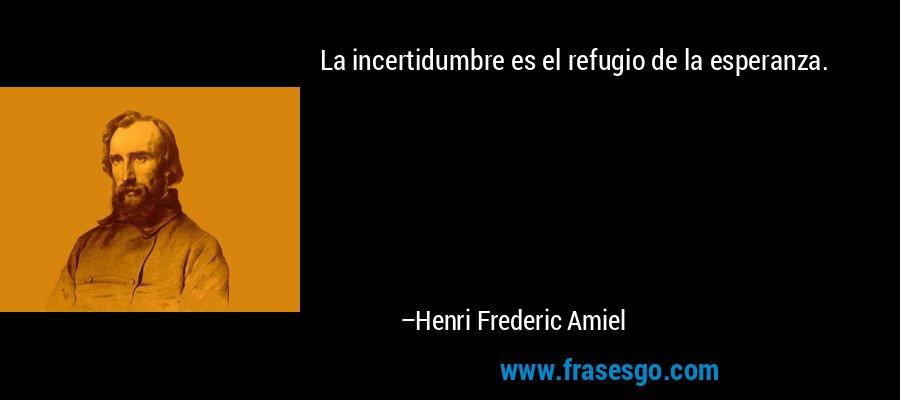 La incertidumbre es el refugio de la esperanza. – Henri Frederic Amiel