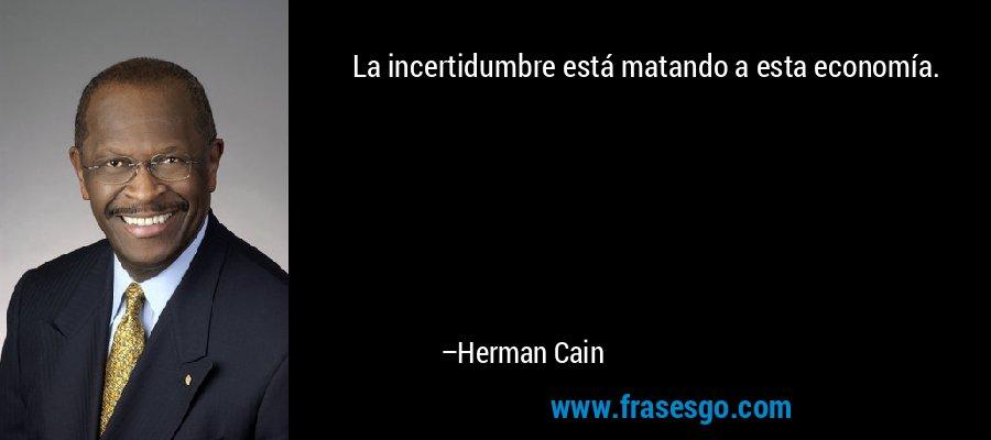La incertidumbre está matando a esta economía. – Herman Cain