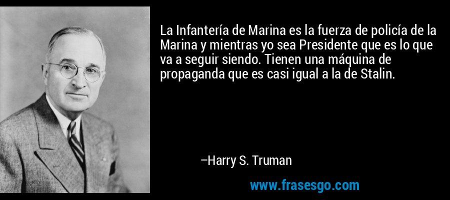 La Infantería de Marina es la fuerza de policía de la Marina y mientras yo sea Presidente que es lo que va a seguir siendo. Tienen una máquina de propaganda que es casi igual a la de Stalin. – Harry S. Truman