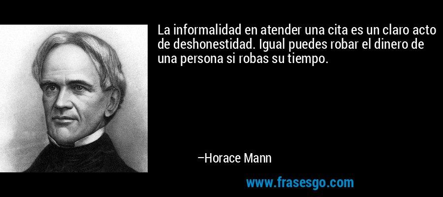 La informalidad en atender una cita es un claro acto de deshonestidad. Igual puedes robar el dinero de una persona si robas su tiempo. – Horace Mann
