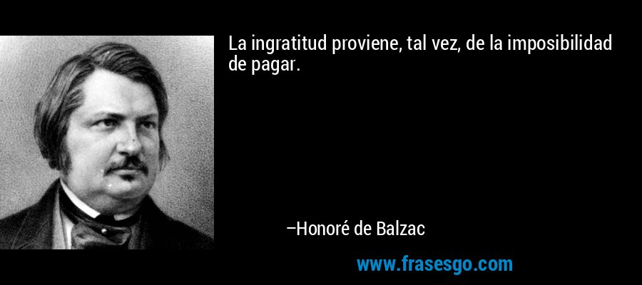 La ingratitud proviene, tal vez, de la imposibilidad de pagar. – Honoré de Balzac