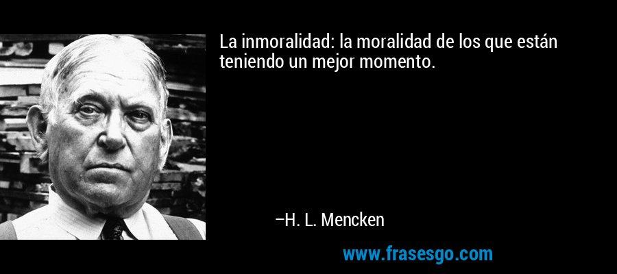 La inmoralidad: la moralidad de los que están teniendo un mejor momento. – H. L. Mencken
