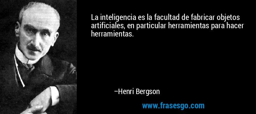 La inteligencia es la facultad de fabricar objetos artificiales, en particular herramientas para hacer herramientas. – Henri Bergson