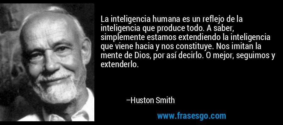 La inteligencia humana es un reflejo de la inteligencia que produce todo. A saber, simplemente estamos extendiendo la inteligencia que viene hacia y nos constituye. Nos imitan la mente de Dios, por así decirlo. O mejor, seguimos y extenderlo. – Huston Smith