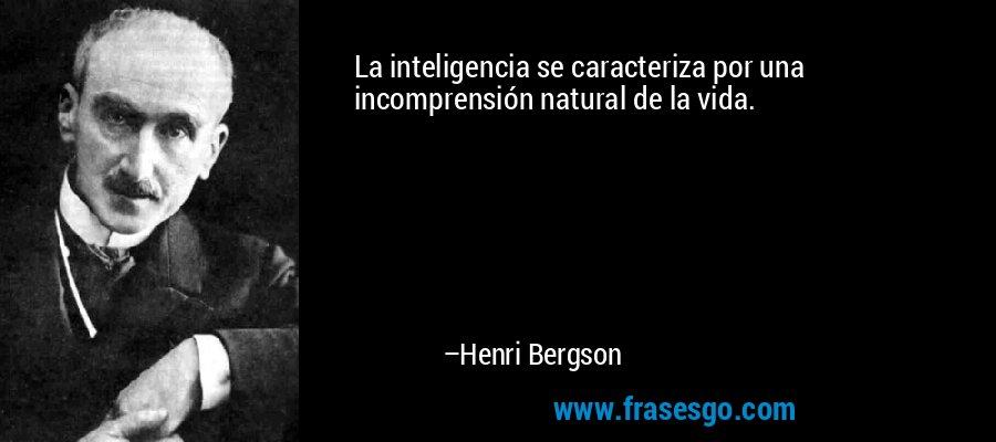 La inteligencia se caracteriza por una incomprensión natural de la vida. – Henri Bergson