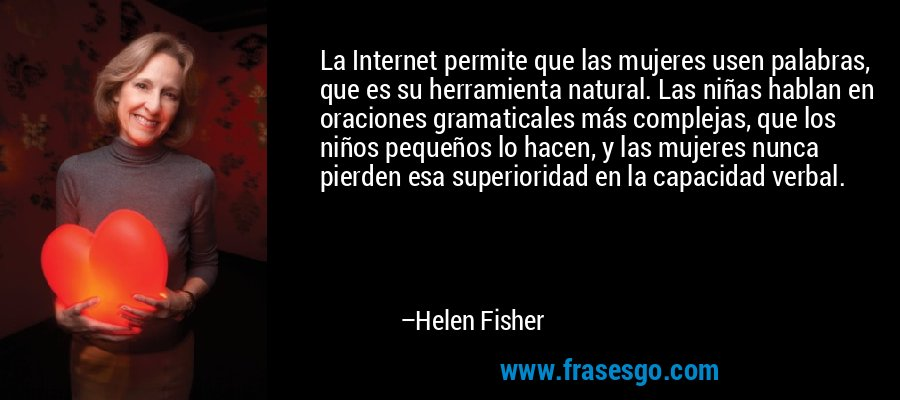 La Internet permite que las mujeres usen palabras, que es su herramienta natural. Las niñas hablan en oraciones gramaticales más complejas, que los niños pequeños lo hacen, y las mujeres nunca pierden esa superioridad en la capacidad verbal. – Helen Fisher