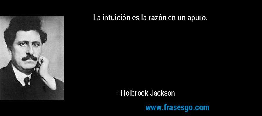 La intuición es la razón en un apuro. – Holbrook Jackson