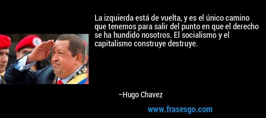 La izquierda está de vuelta, y es el único camino que tenemos para salir del punto en que el derecho se ha hundido nosotros. El socialismo y el capitalismo construye destruye. – Hugo Chavez