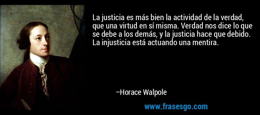 La justicia es más bien la actividad de la verdad, que una virtud en sí misma. Verdad nos dice lo que se debe a los demás, y la justicia hace que debido. La injusticia está actuando una mentira. – Horace Walpole