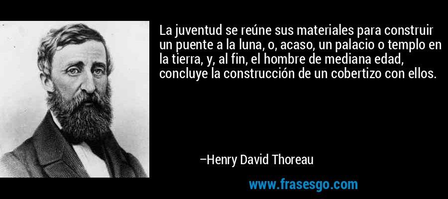 La juventud se reúne sus materiales para construir un puente a la luna, o, acaso, un palacio o templo en la tierra, y, al fin, el hombre de mediana edad, concluye la construcción de un cobertizo con ellos. – Henry David Thoreau