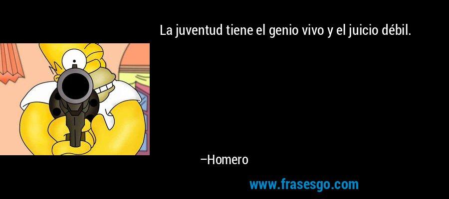 La juventud tiene el genio vivo y el juicio débil. – Homero