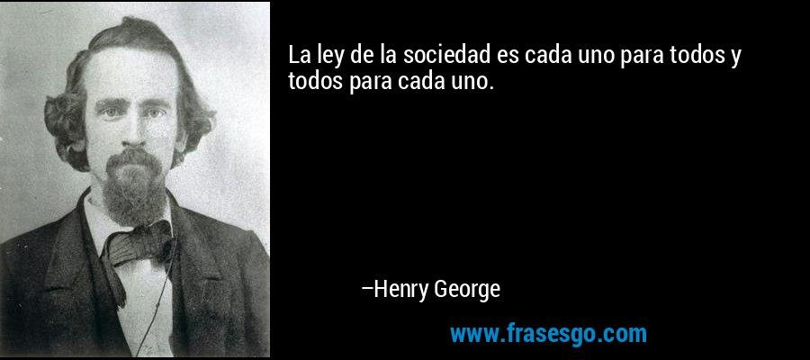 La ley de la sociedad es cada uno para todos y todos para cada uno. – Henry George