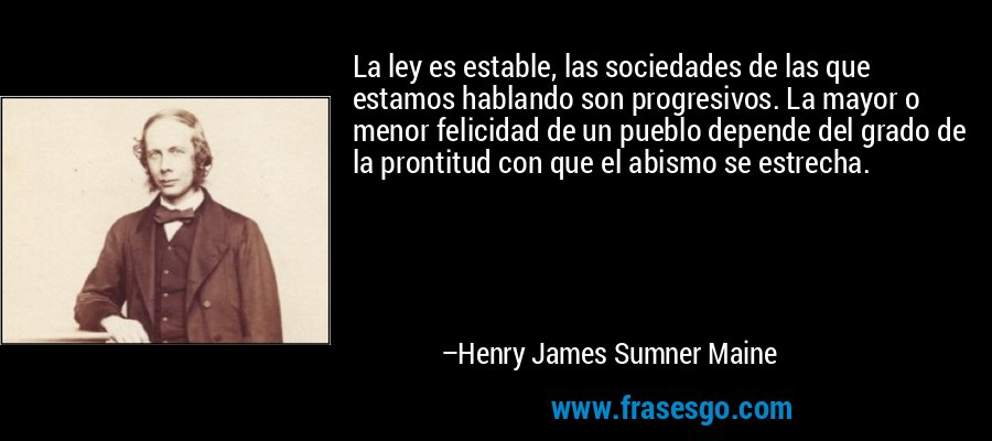 La ley es estable, las sociedades de las que estamos hablando son progresivos. La mayor o menor felicidad de un pueblo depende del grado de la prontitud con que el abismo se estrecha. – Henry James Sumner Maine