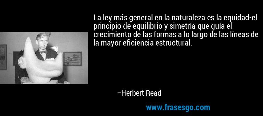 La ley más general en la naturaleza es la equidad-el principio de equilibrio y simetría que guía el crecimiento de las formas a lo largo de las líneas de la mayor eficiencia estructural. – Herbert Read