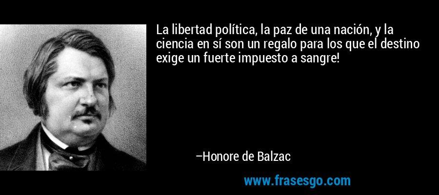 La libertad política, la paz de una nación, y la ciencia en sí son un regalo para los que el destino exige un fuerte impuesto a sangre! – Honore de Balzac