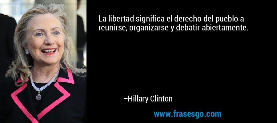 La libertad significa el derecho del pueblo a reunirse, organizarse y debatir abiertamente. – Hillary Clinton