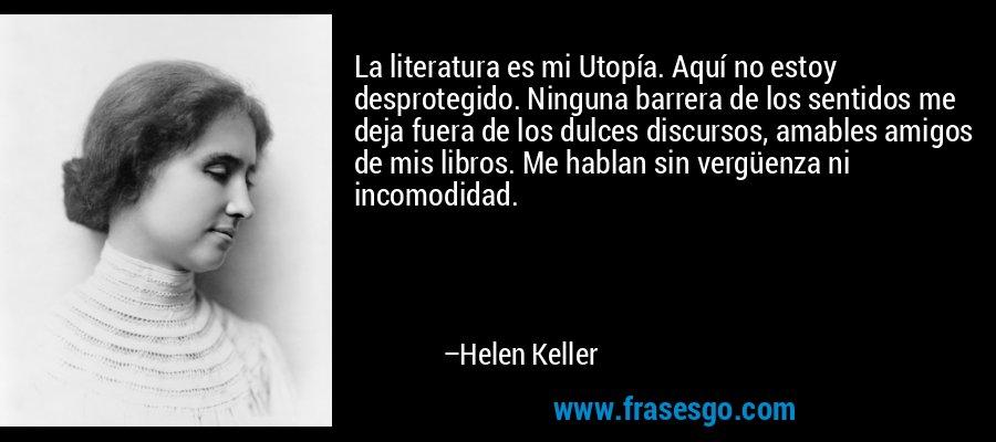 La literatura es mi Utopía. Aquí no estoy desprotegido. Ninguna barrera de los sentidos me deja fuera de los dulces discursos, amables amigos de mis libros. Me hablan sin vergüenza ni incomodidad. – Helen Keller