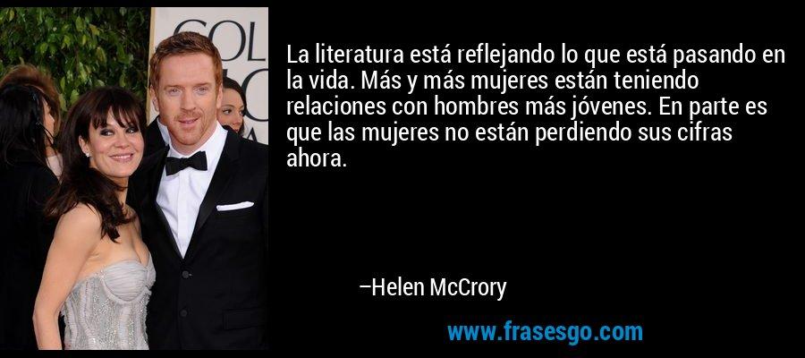 La literatura está reflejando lo que está pasando en la vida. Más y más mujeres están teniendo relaciones con hombres más jóvenes. En parte es que las mujeres no están perdiendo sus cifras ahora. – Helen McCrory